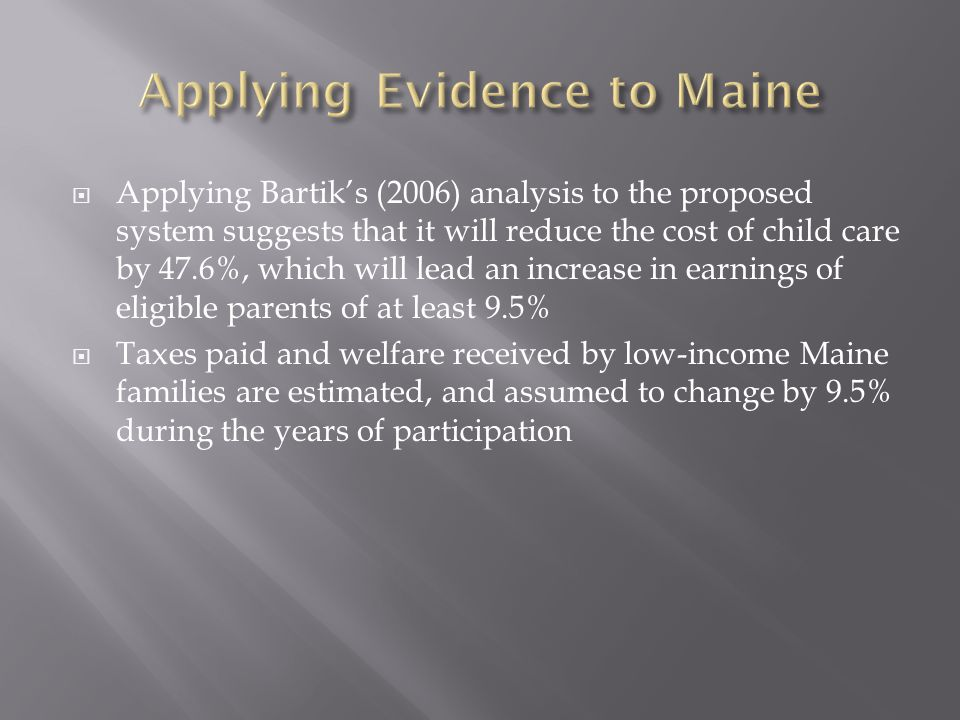  Applying Bartik's (2006) analysis to the proposed system suggests that it will reduce the cost of child care by 47.6%, which will lead an increase in earnings of eligible parents of at least 9.5%  Taxes paid and welfare received by low-income Maine families are estimated, and assumed to change by 9.5% during the years of participation