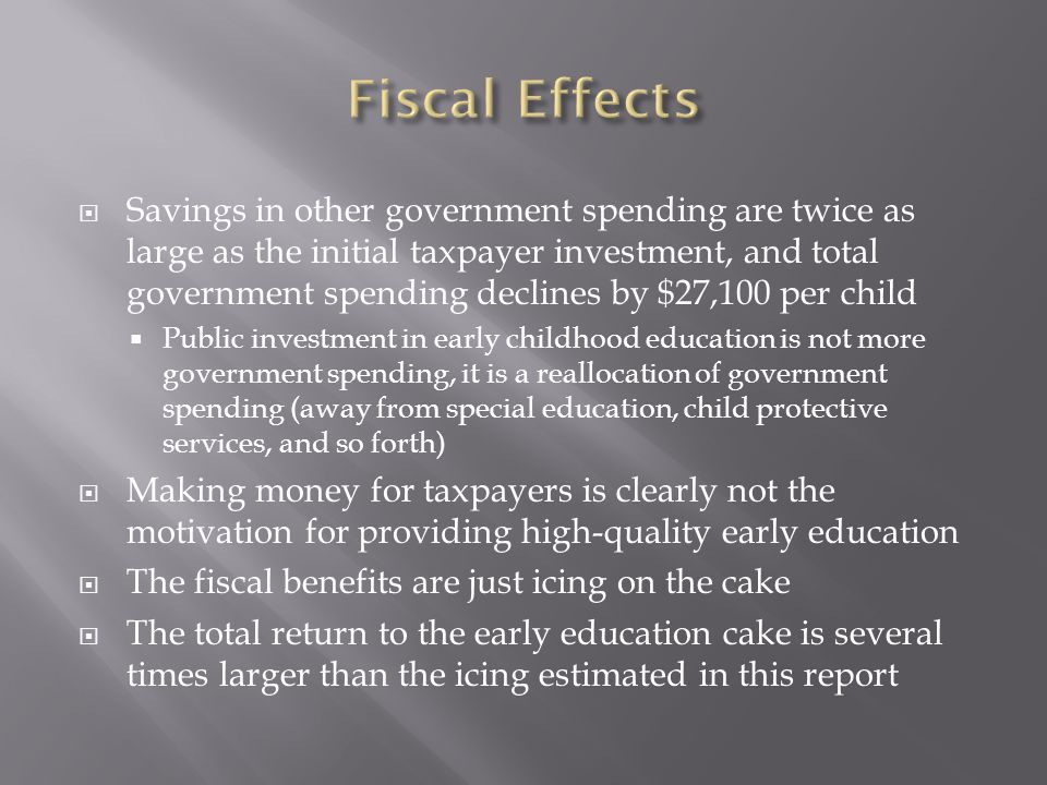  Savings in other government spending are twice as large as the initial taxpayer investment, and total government spending declines by $27,100 per child  Public investment in early childhood education is not more government spending, it is a reallocation of government spending (away from special education, child protective services, and so forth)  Making money for taxpayers is clearly not the motivation for providing high-quality early education  The fiscal benefits are just icing on the cake  The total return to the early education cake is several times larger than the icing estimated in this report