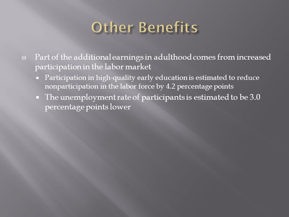  Part of the additional earnings in adulthood comes from increased participation in the labor market  Participation in high-quality early education is estimated to reduce nonparticipation in the labor force by 4.2 percentage points  The unemployment rate of participants is estimated to be 3.0 percentage points lower