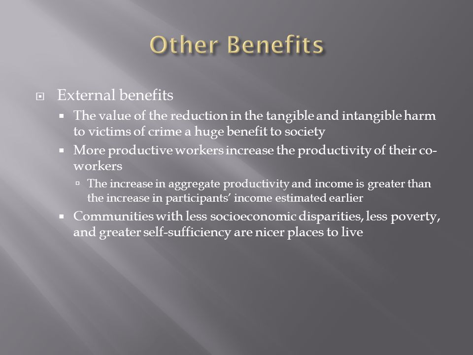  External benefits  The value of the reduction in the tangible and intangible harm to victims of crime a huge benefit to society  More productive workers increase the productivity of their co- workers  The increase in aggregate productivity and income is greater than the increase in participants' income estimated earlier  Communities with less socioeconomic disparities, less poverty, and greater self-sufficiency are nicer places to live
