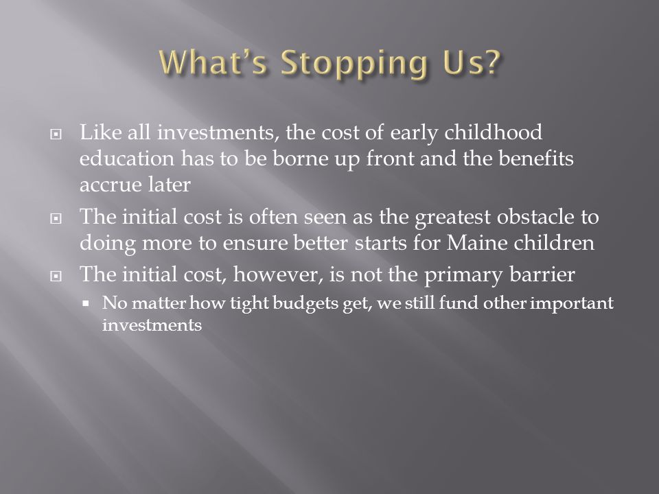  Like all investments, the cost of early childhood education has to be borne up front and the benefits accrue later  The initial cost is often seen as the greatest obstacle to doing more to ensure better starts for Maine children  The initial cost, however, is not the primary barrier  No matter how tight budgets get, we still fund other important investments