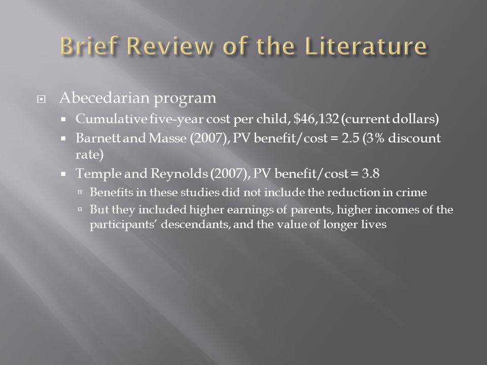  Abecedarian program  Cumulative five-year cost per child, $46,132 (current dollars)  Barnett and Masse (2007), PV benefit/cost = 2.5 (3% discount rate)  Temple and Reynolds (2007), PV benefit/cost = 3.8  Benefits in these studies did not include the reduction in crime  But they included higher earnings of parents, higher incomes of the participants' descendants, and the value of longer lives