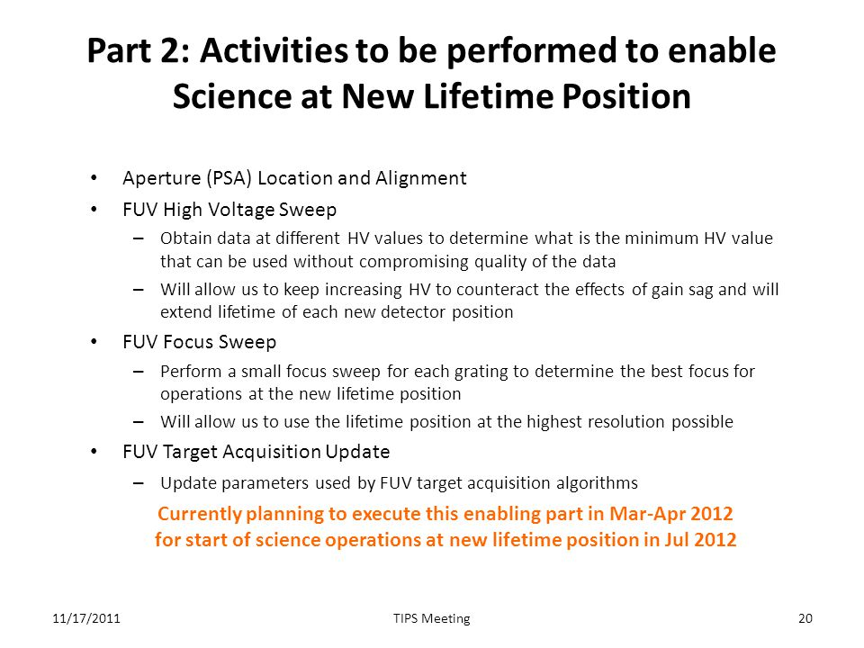 Part 2: Activities to be performed to enable Science at New Lifetime Position Aperture (PSA) Location and Alignment FUV High Voltage Sweep – Obtain data at different HV values to determine what is the minimum HV value that can be used without compromising quality of the data – Will allow us to keep increasing HV to counteract the effects of gain sag and will extend lifetime of each new detector position FUV Focus Sweep – Perform a small focus sweep for each grating to determine the best focus for operations at the new lifetime position – Will allow us to use the lifetime position at the highest resolution possible FUV Target Acquisition Update – Update parameters used by FUV target acquisition algorithms Currently planning to execute this enabling part in Mar-Apr 2012 for start of science operations at new lifetime position in Jul 2012 11/17/201120TIPS Meeting