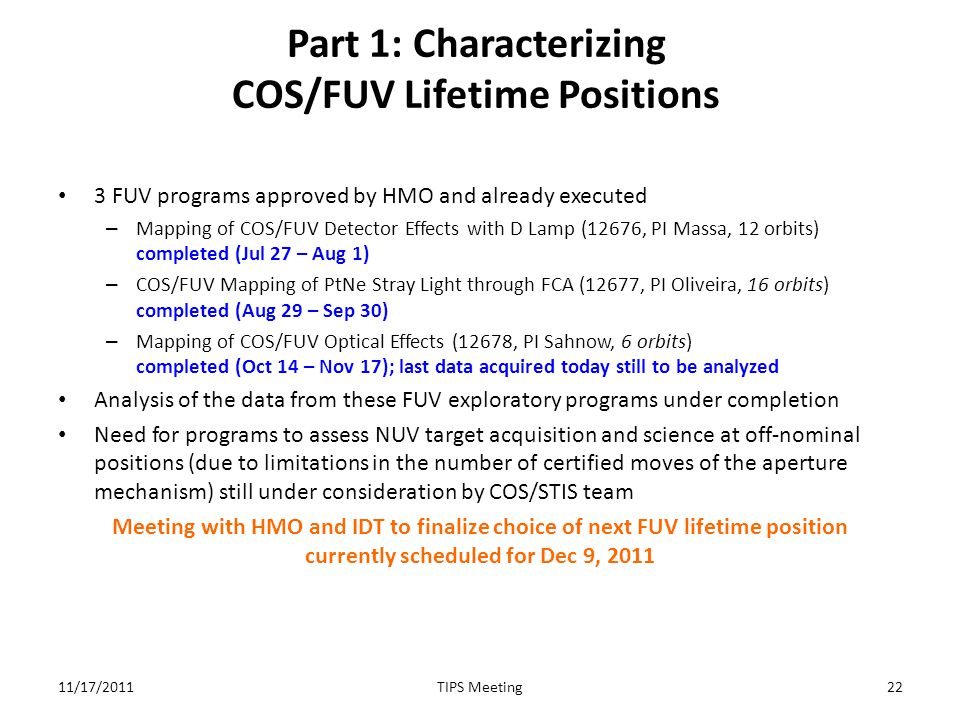 Part 1: Characterizing COS/FUV Lifetime Positions 3 FUV programs approved by HMO and already executed – Mapping of COS/FUV Detector Effects with D Lamp (12676, PI Massa, 12 orbits) completed (Jul 27 – Aug 1) – COS/FUV Mapping of PtNe Stray Light through FCA (12677, PI Oliveira, 16 orbits) completed (Aug 29 – Sep 30) – Mapping of COS/FUV Optical Effects (12678, PI Sahnow, 6 orbits) completed (Oct 14 – Nov 17); last data acquired today still to be analyzed Analysis of the data from these FUV exploratory programs under completion Need for programs to assess NUV target acquisition and science at off-nominal positions (due to limitations in the number of certified moves of the aperture mechanism) still under consideration by COS/STIS team Meeting with HMO and IDT to finalize choice of next FUV lifetime position currently scheduled for Dec 9, 2011 11/17/201122TIPS Meeting