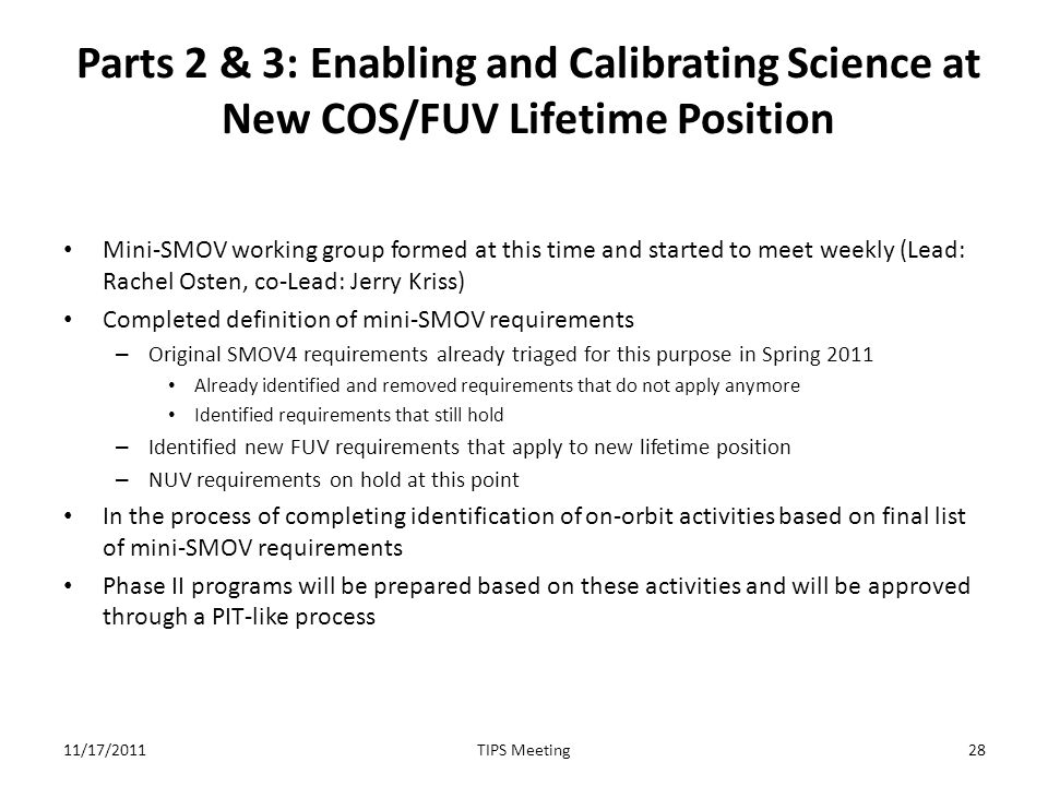 Parts 2 & 3: Enabling and Calibrating Science at New COS/FUV Lifetime Position Mini-SMOV working group formed at this time and started to meet weekly (Lead: Rachel Osten, co-Lead: Jerry Kriss) Completed definition of mini-SMOV requirements – Original SMOV4 requirements already triaged for this purpose in Spring 2011 Already identified and removed requirements that do not apply anymore Identified requirements that still hold – Identified new FUV requirements that apply to new lifetime position – NUV requirements on hold at this point In the process of completing identification of on-orbit activities based on final list of mini-SMOV requirements Phase II programs will be prepared based on these activities and will be approved through a PIT-like process 11/17/201128TIPS Meeting