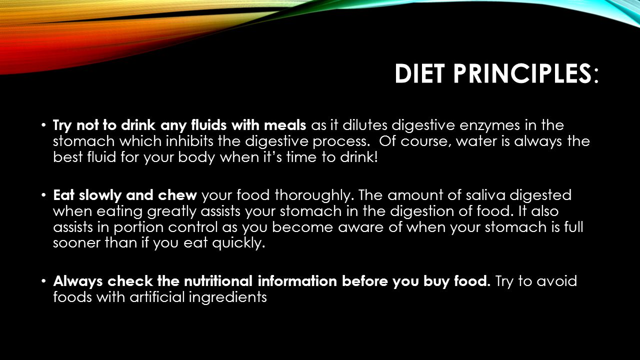 DIET PRINCIPLES : Try not to drink any fluids with meals as it dilutes digestive enzymes in the stomach which inhibits the digestive process.