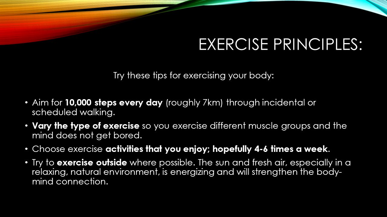 EXERCISE PRINCIPLES: Try these tips for exercising your body: Aim for 10,000 steps every day (roughly 7km) through incidental or scheduled walking.