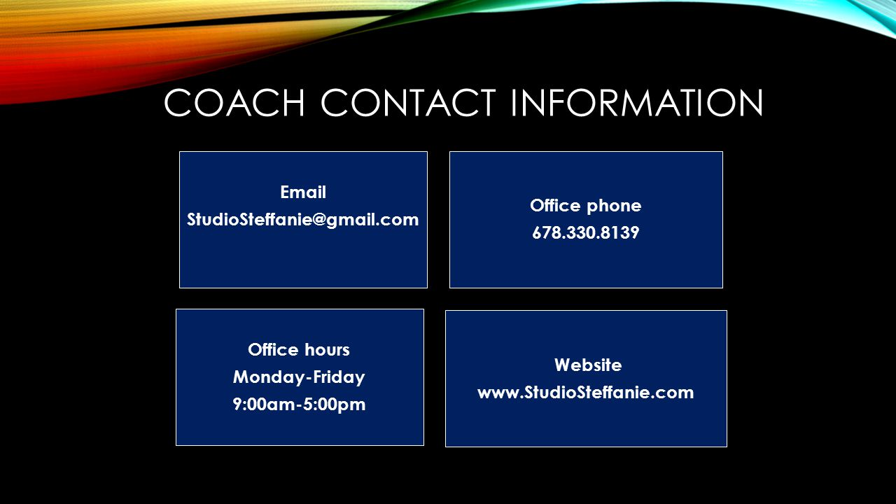 COACH CONTACT INFORMATION Email StudioSteffanie@gmail.com Office phone 678.330.8139 Office hours Monday-Friday 9:00am-5:00pm Website www.StudioSteffanie.com