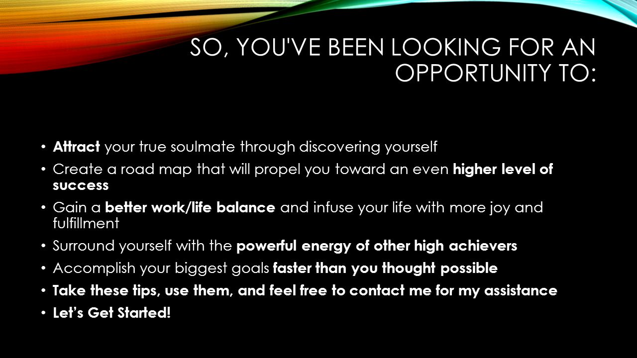 SO, YOU VE BEEN LOOKING FOR AN OPPORTUNITY TO: Attract your true soulmate through discovering yourself Create a road map that will propel you toward an even higher level of success Gain a better work/life balance and infuse your life with more joy and fulfillment Surround yourself with the powerful energy of other high achievers Accomplish your biggest goals faster than you thought possible Take these tips, use them, and feel free to contact me for my assistance Let's Get Started!