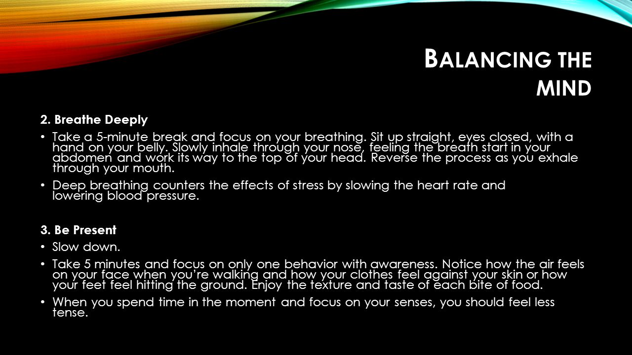 B ALANCING THE MIND 2.Breathe Deeply Take a 5-minute break and focus on your breathing.
