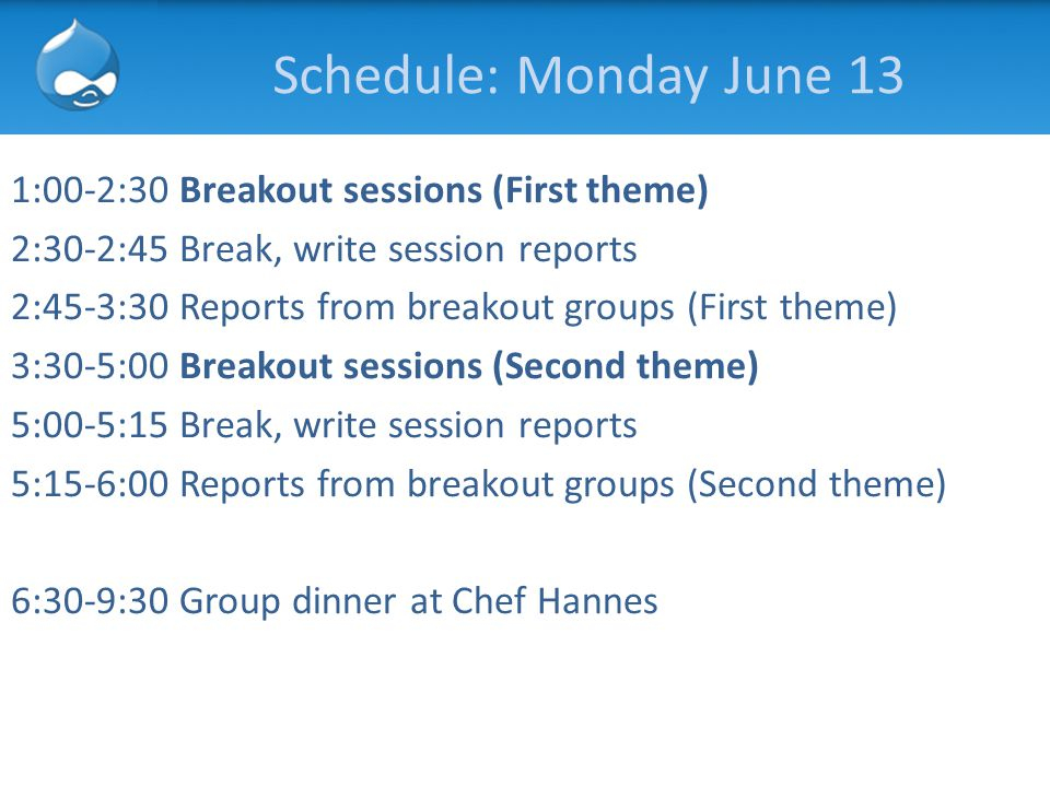Schedule: Monday June 13 1:00-2:30 Breakout sessions (First theme) 2:30-2:45 Break, write session reports 2:45-3:30 Reports from breakout groups (Firs