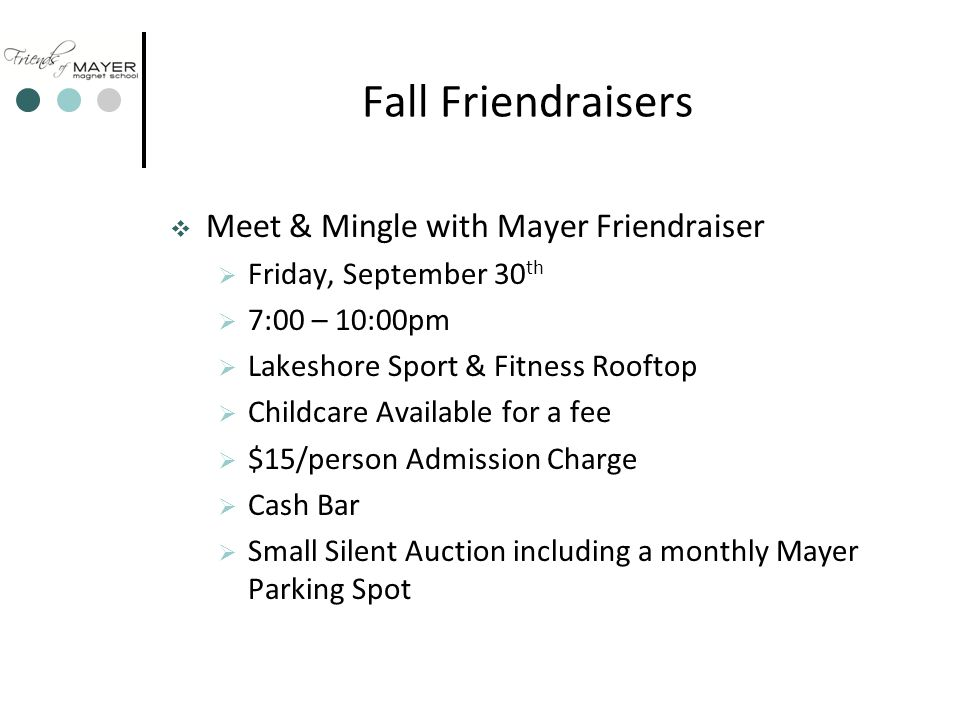 Fall Friendraisers  Meet & Mingle with Mayer Friendraiser  Friday, September 30 th  7:00 – 10:00pm  Lakeshore Sport & Fitness Rooftop  Childcare Available for a fee  $15/person Admission Charge  Cash Bar  Small Silent Auction including a monthly Mayer Parking Spot