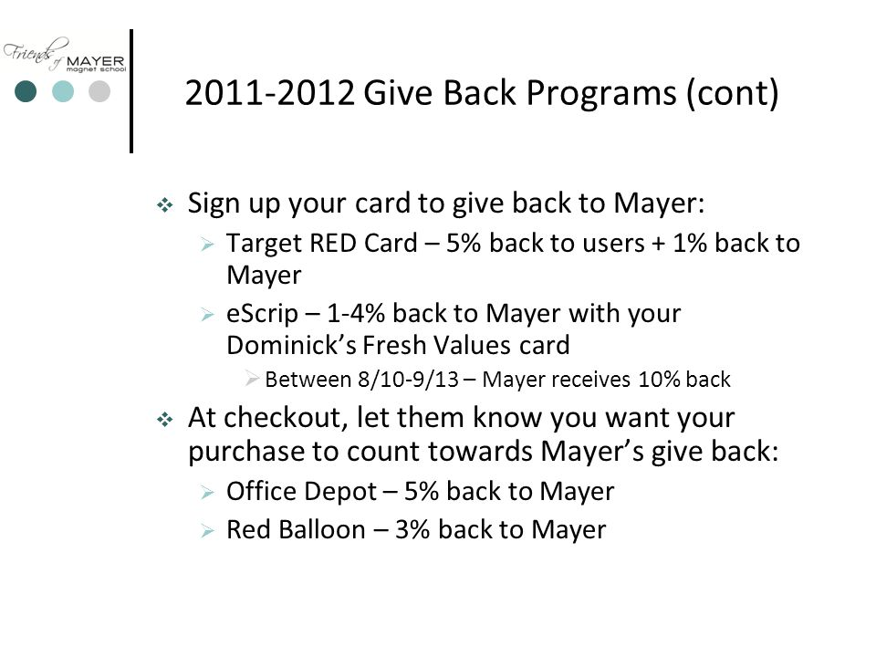 2011-2012 Give Back Programs (cont)  Sign up your card to give back to Mayer:  Target RED Card – 5% back to users + 1% back to Mayer  eScrip – 1-4% back to Mayer with your Dominick's Fresh Values card  Between 8/10-9/13 – Mayer receives 10% back  At checkout, let them know you want your purchase to count towards Mayer's give back:  Office Depot – 5% back to Mayer  Red Balloon – 3% back to Mayer