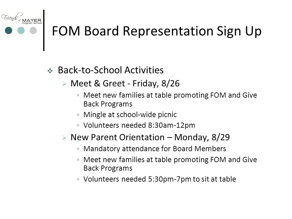 FOM Board Representation Sign Up  Back-to-School Activities  Meet & Greet - Friday, 8/26 Meet new families at table promoting FOM and Give Back Programs Mingle at school-wide picnic Volunteers needed 8:30am-12pm  New Parent Orientation – Monday, 8/29 Mandatory attendance for Board Members Meet new families at table promoting FOM and Give Back Programs Volunteers needed 5:30pm-7pm to sit at table