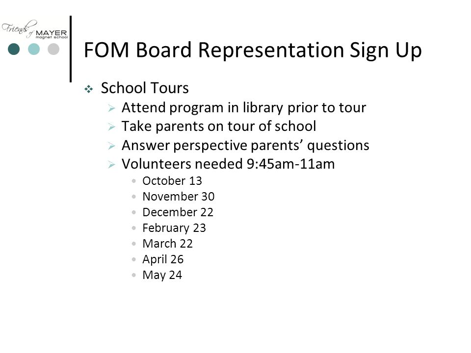 FOM Board Representation Sign Up  School Tours  Attend program in library prior to tour  Take parents on tour of school  Answer perspective parents' questions  Volunteers needed 9:45am-11am October 13 November 30 December 22 February 23 March 22 April 26 May 24