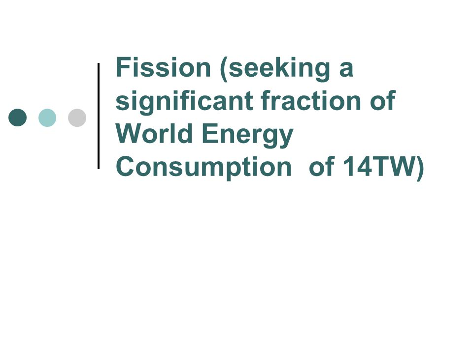 Fission (seeking a significant fraction of World Energy Consumption of 14TW)