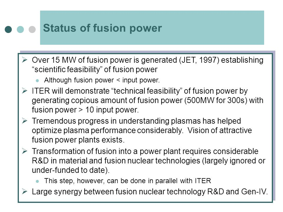 Status of fusion power  Over 15 MW of fusion power is generated (JET, 1997) establishing scientific feasibility of fusion power Although fusion power < input power.