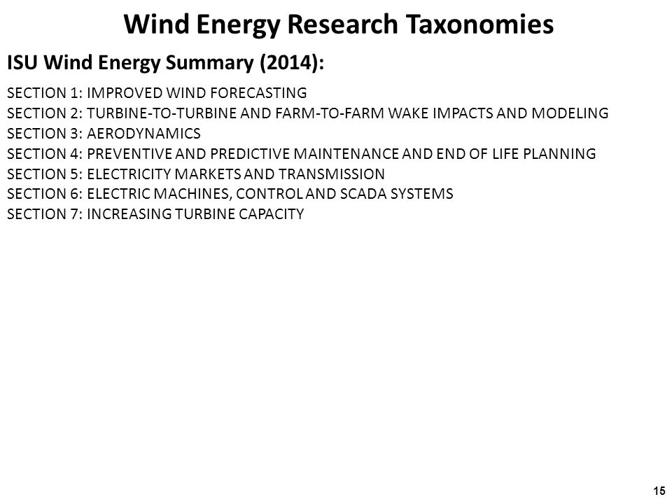 Wind Energy Research Taxonomies ISU Wind Energy Summary (2014): 15 SECTION 1: IMPROVED WIND FORECASTING SECTION 2: TURBINE-TO-TURBINE AND FARM-TO-FARM WAKE IMPACTS AND MODELING SECTION 3: AERODYNAMICS SECTION 4: PREVENTIVE AND PREDICTIVE MAINTENANCE AND END OF LIFE PLANNING SECTION 5: ELECTRICITY MARKETS AND TRANSMISSION SECTION 6: ELECTRIC MACHINES, CONTROL AND SCADA SYSTEMS SECTION 7: INCREASING TURBINE CAPACITY