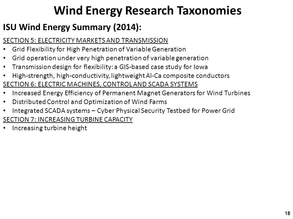 Wind Energy Research Taxonomies ISU Wind Energy Summary (2014): 18 SECTION 5: ELECTRICITY MARKETS AND TRANSMISSION Grid Flexibility for High Penetration of Variable Generation Grid operation under very high penetration of variable generation Transmission design for flexibility: a GIS-based case study for Iowa High-strength, high-conductivity, lightweight Al-Ca composite conductors SECTION 6: ELECTRIC MACHINES, CONTROL AND SCADA SYSTEMS Increased Energy Efficiency of Permanent Magnet Generators for Wind Turbines Distributed Control and Optimization of Wind Farms Integrated SCADA systems – Cyber Physical Security Testbed for Power Grid SECTION 7: INCREASING TURBINE CAPACITY Increasing turbine height