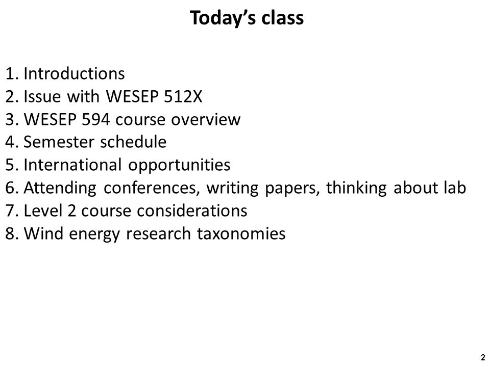 Today's class 1.Introductions 2.Issue with WESEP 512X 3.WESEP 594 course overview 4.Semester schedule 5.International opportunities 6.Attending conferences, writing papers, thinking about lab 7.Level 2 course considerations 8.Wind energy research taxonomies 2