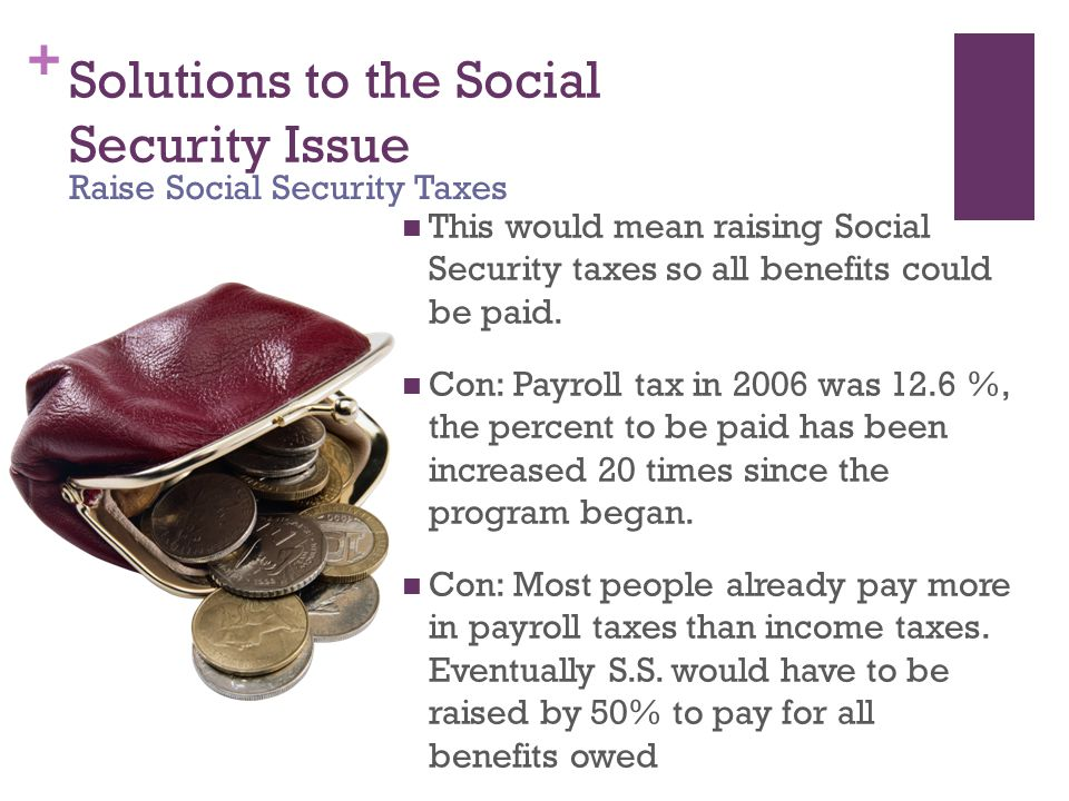 + Solutions to the Social Security Issue This would mean raising Social Security taxes so all benefits could be paid. Con: Payroll tax in 2006 was 12.