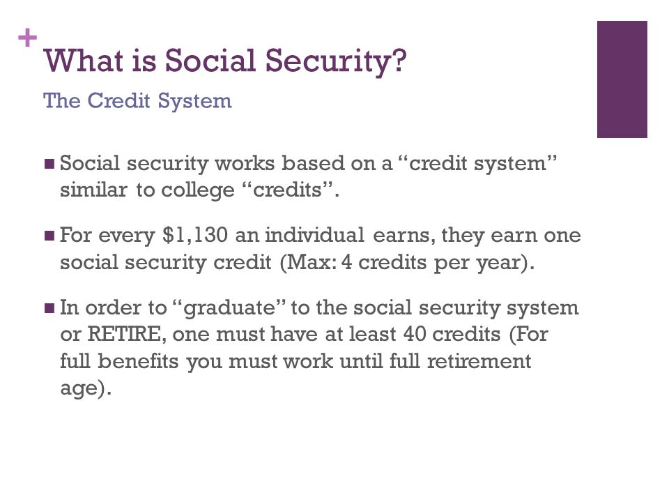 "+ What is Social Security? Social security works based on a ""credit system"" similar to college ""credits"". For every $1,130 an individual earns, they e"
