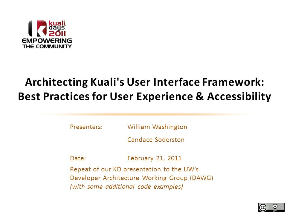 Presenters: William Washington Candace Soderston Date:February 21, 2011 Repeat of our KD presentation to the UW's Developer Architecture Working Group (DAWG) (with some additional code examples) Architecting Kuali s User Interface Framework: Best Practices for User Experience & Accessibility 1