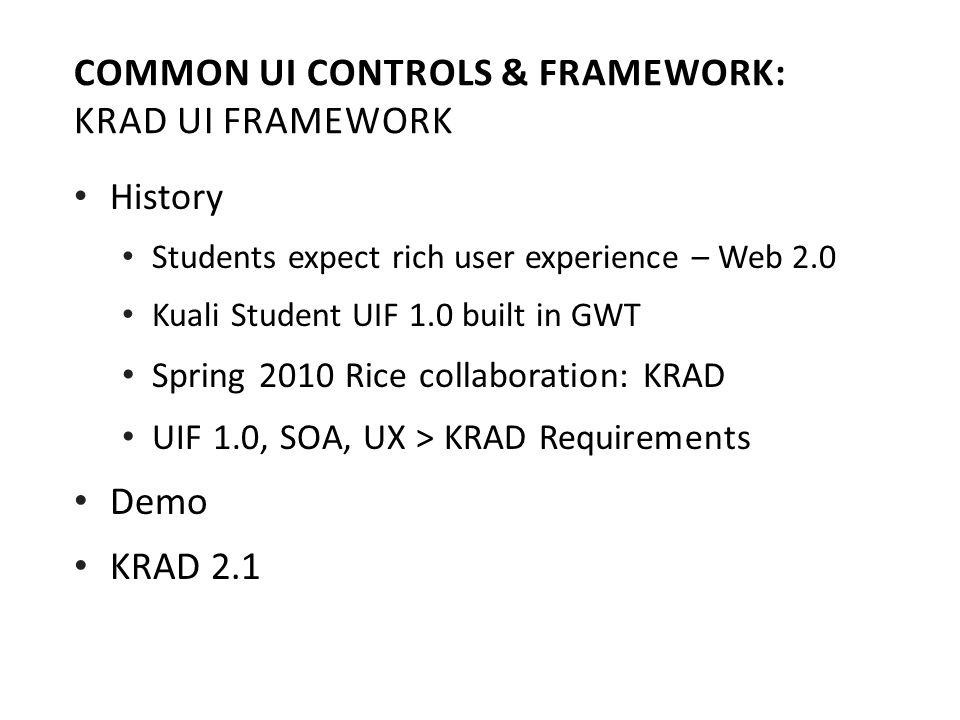 History Students expect rich user experience – Web 2.0 Kuali Student UIF 1.0 built in GWT Spring 2010 Rice collaboration: KRAD UIF 1.0, SOA, UX > KRAD Requirements Demo KRAD 2.1