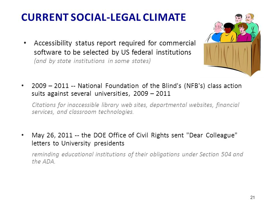 CURRENT SOCIAL-LEGAL CLIMATE Accessibility status report required for commercial software to be selected by US federal institutions (and by state institutions in some states) 2009 – 2011 -- National Foundation of the Blind s (NFB s) class action suits against several universities, 2009 – 2011 Citations for inaccessible library web sites, departmental websites, financial services, and classroom technologies.