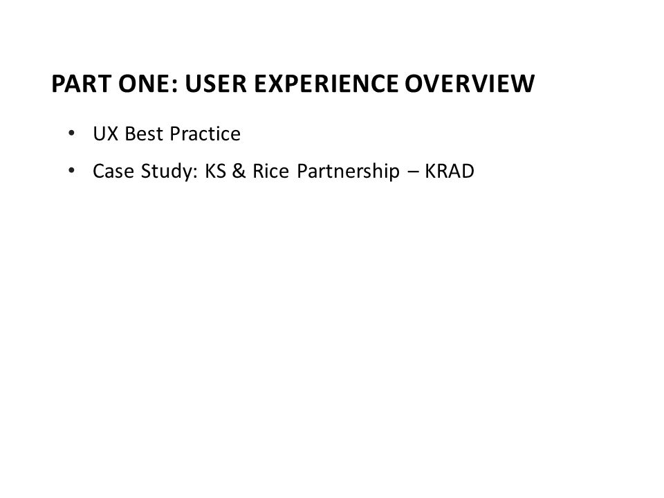 PART ONE: USER EXPERIENCE OVERVIEW UX Best Practice Case Study: KS & Rice Partnership – KRAD