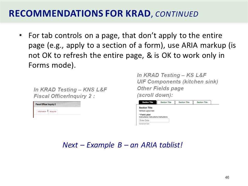 RECOMMENDATIONS FOR KRAD, CONTINUED 46 For tab controls on a page, that don't apply to the entire page (e.g., apply to a section of a form), use ARIA markup (is not OK to refresh the entire page, & is OK to work only in Forms mode).