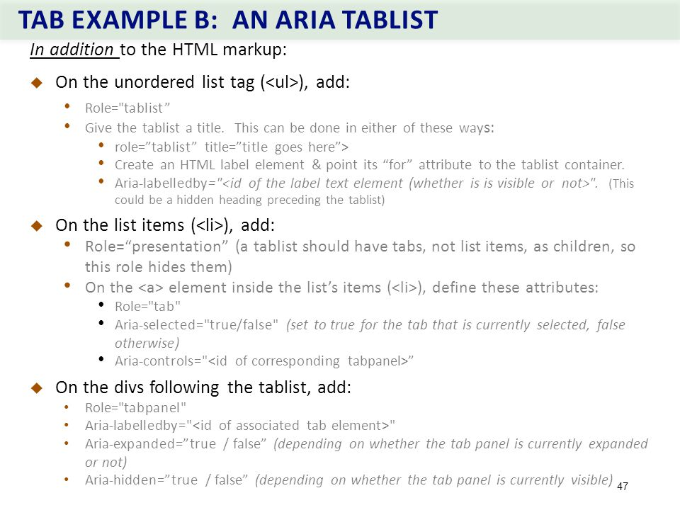 TAB EXAMPLE B: AN ARIA TABLIST 47 In addition to the HTML markup:  On the unordered list tag ( ), add: Role= tablist Give the tablist a title.