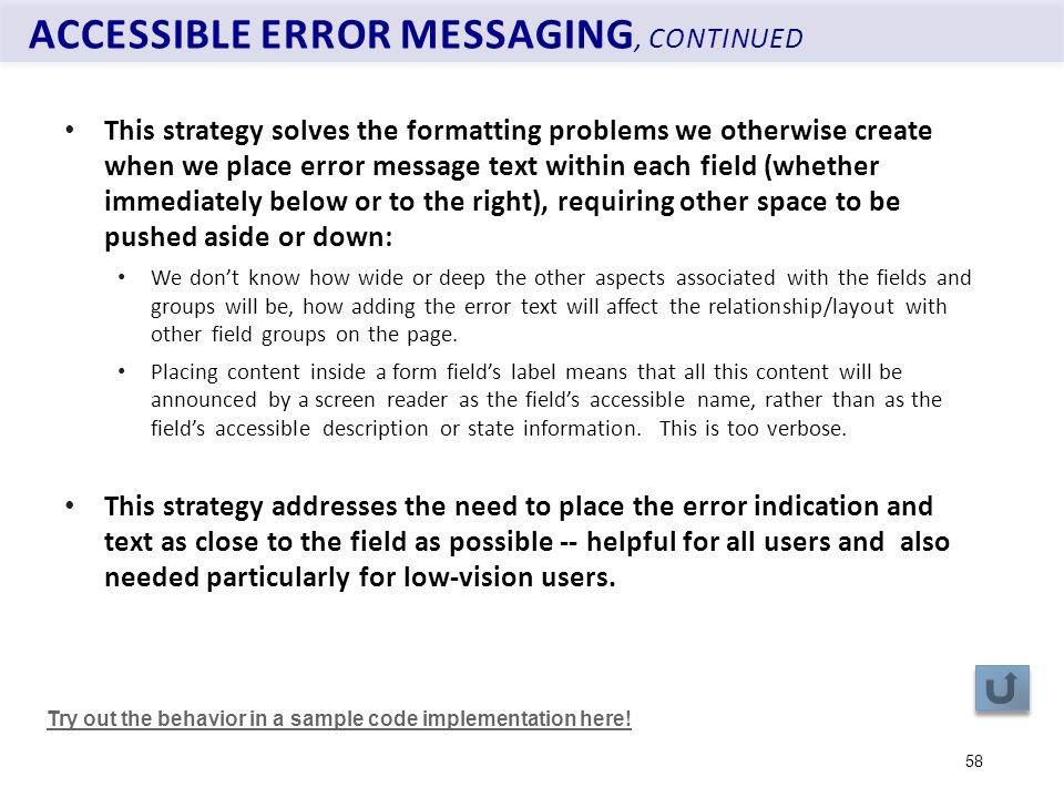 ACCESSIBLE ERROR MESSAGING, CONTINUED 58 This strategy solves the formatting problems we otherwise create when we place error message text within each field (whether immediately below or to the right), requiring other space to be pushed aside or down: We don't know how wide or deep the other aspects associated with the fields and groups will be, how adding the error text will affect the relationship/layout with other field groups on the page.