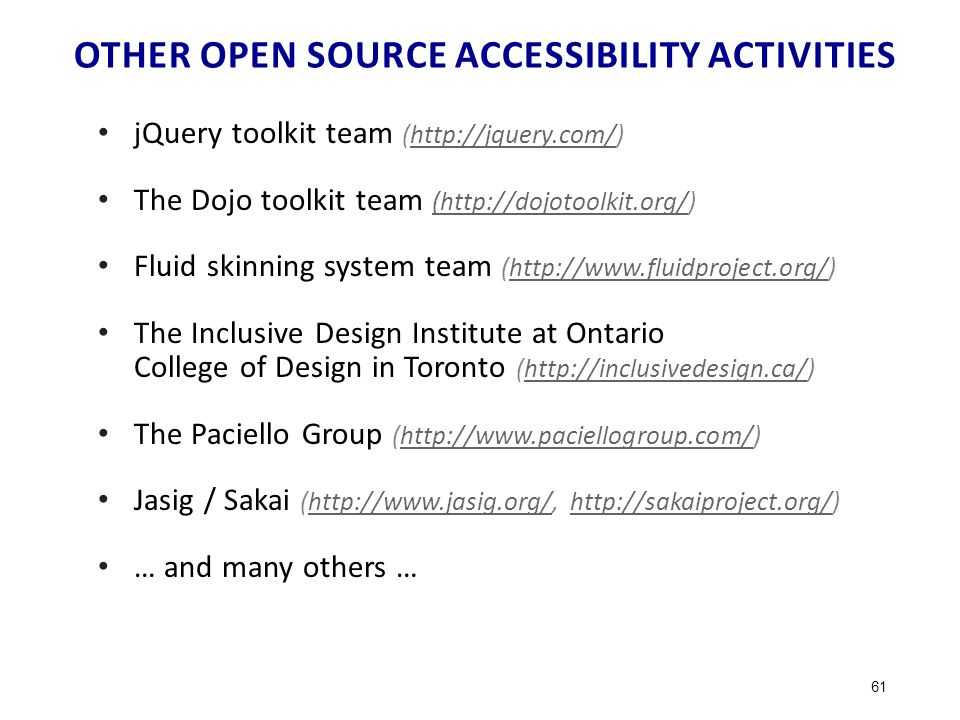 OTHER OPEN SOURCE ACCESSIBILITY ACTIVITIES jQuery toolkit team (http://jquery.com/)http://jquery.com/ The Dojo toolkit team (http://dojotoolkit.org/) (http://dojotoolkit.org/ Fluid skinning system team (http://www.fluidproject.org/)http://www.fluidproject.org/ The Inclusive Design Institute at Ontario College of Design in Toronto (http://inclusivedesign.ca/)http://inclusivedesign.ca/ The Paciello Group (http://www.paciellogroup.com/)http://www.paciellogroup.com/ Jasig / Sakai (http://www.jasig.org/, http://sakaiproject.org/)http://www.jasig.org/http://sakaiproject.org/ … and many others … 61