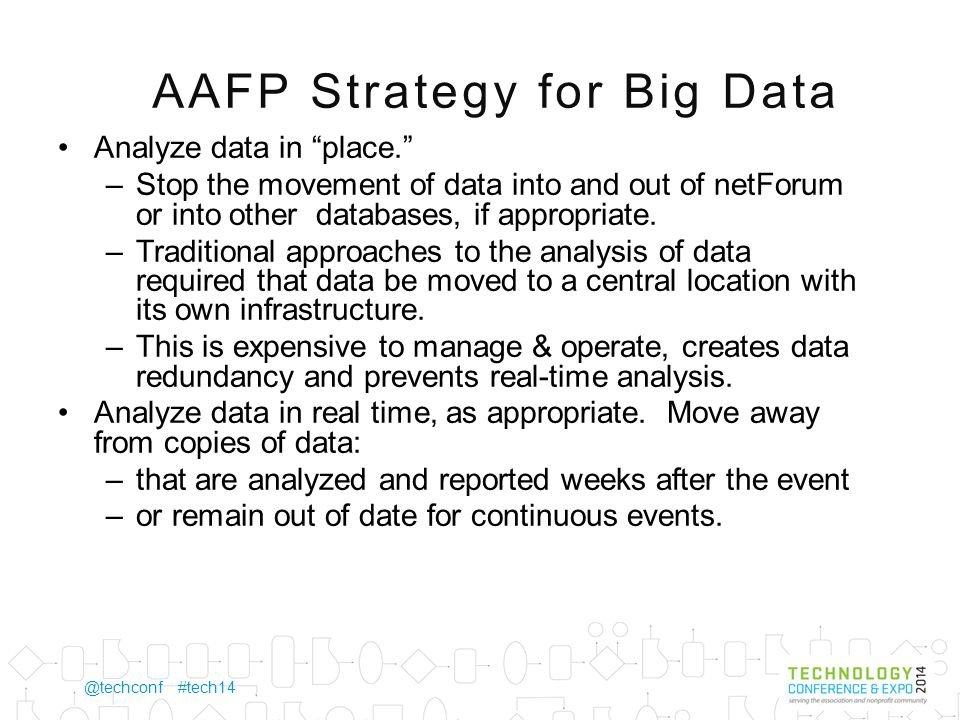 @techconf #tech14 AAFP Strategy for Big Data Analyze data in place. –Stop the movement of data into and out of netForum or into other databases, if appropriate.