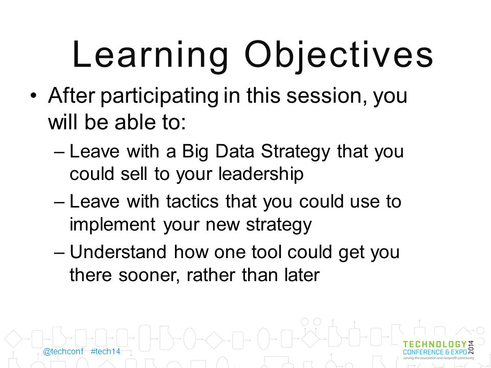 @techconf #tech14 Learning Objectives After participating in this session, you will be able to: –Leave with a Big Data Strategy that you could sell to your leadership –Leave with tactics that you could use to implement your new strategy –Understand how one tool could get you there sooner, rather than later