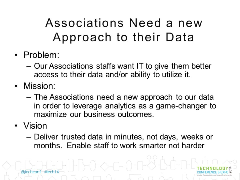 @techconf #tech14 Associations Need a new Approach to their Data Problem: –Our Associations staffs want IT to give them better access to their data and/or ability to utilize it.