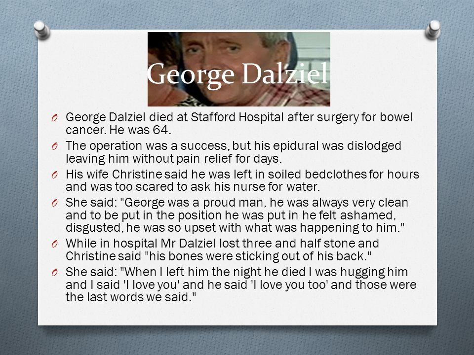 George Dalziel O George Dalziel died at Stafford Hospital after surgery for bowel cancer. He was 64. O The operation was a success, but his epidural w