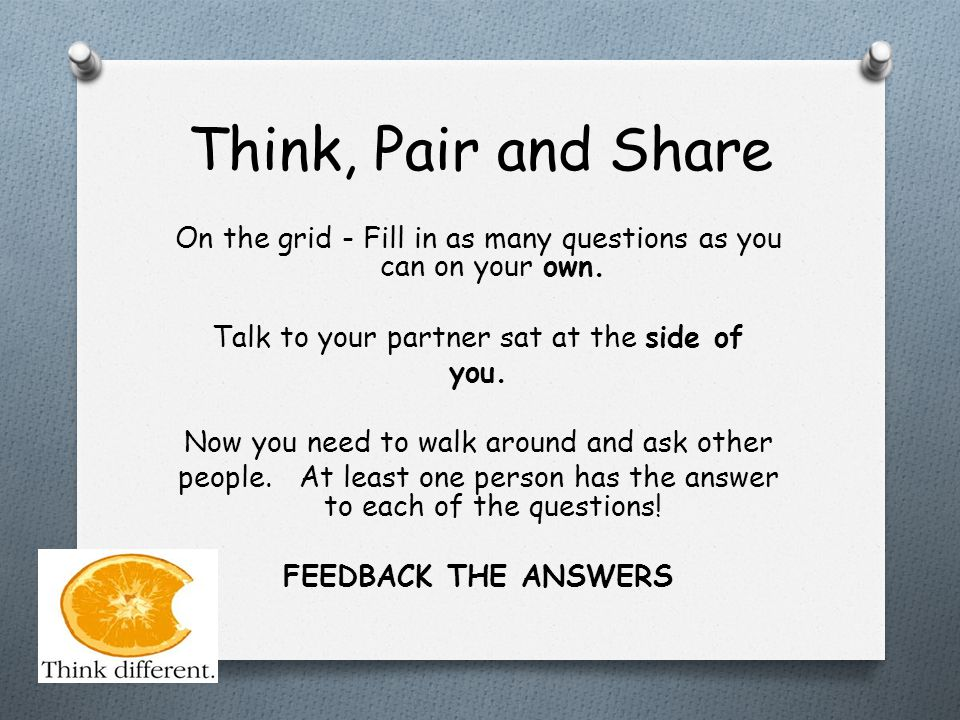Think, Pair and Share On the grid - Fill in as many questions as you can on your own. Talk to your partner sat at the side of you. Now you need to wal
