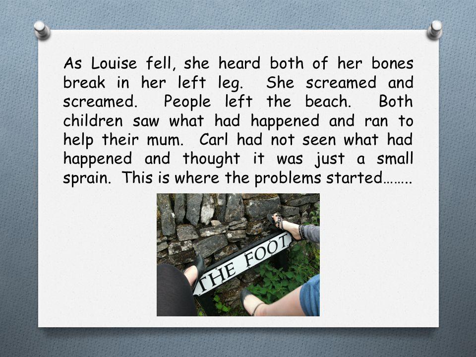 As Louise fell, she heard both of her bones break in her left leg. She screamed and screamed. People left the beach. Both children saw what had happen