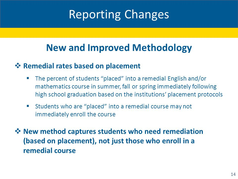 Reporting Changes New and Improved Methodology  Remedial rates based on placement  The percent of students placed into a remedial English and/or mathematics course in summer, fall or spring immediately following high school graduation based on the institutions' placement protocols  Students who are placed into a remedial course may not immediately enroll the course  New method captures students who need remediation (based on placement), not just those who enroll in a remedial course 14