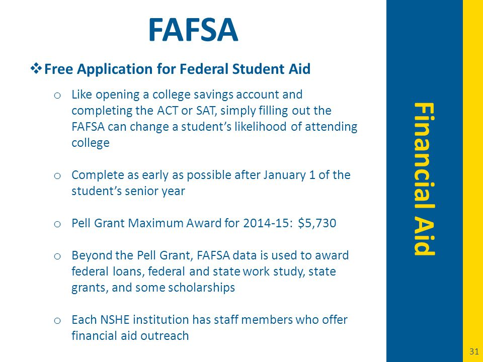 31 Financial Aid FAFSA  Free Application for Federal Student Aid o Like opening a college savings account and completing the ACT or SAT, simply filling out the FAFSA can change a student's likelihood of attending college o Complete as early as possible after January 1 of the student's senior year o Pell Grant Maximum Award for 2014-15: $5,730 o Beyond the Pell Grant, FAFSA data is used to award federal loans, federal and state work study, state grants, and some scholarships o Each NSHE institution has staff members who offer financial aid outreach