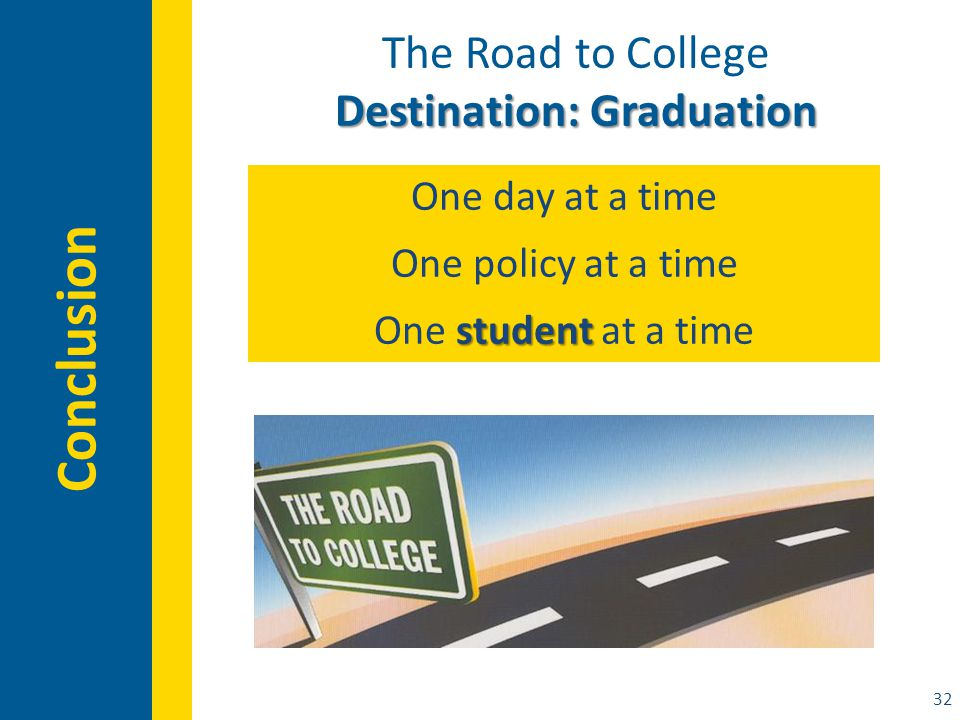 32 Conclusion The Road to College Destination: Graduation One day at a time One policy at a time student One student at a time