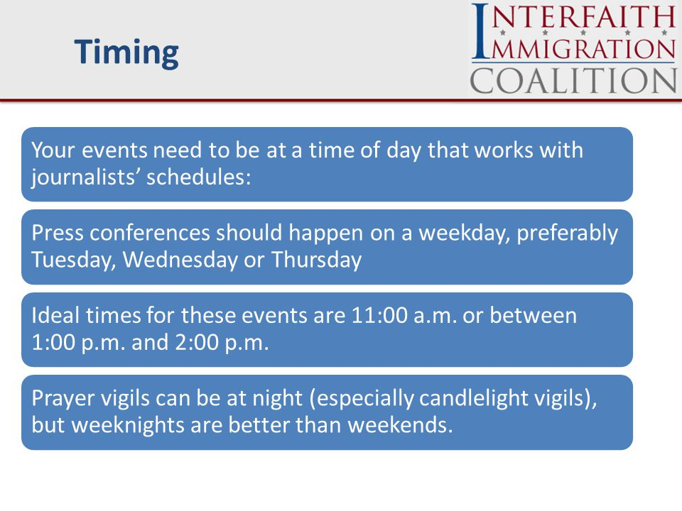 Timing Your events need to be at a time of day that works with journalists' schedules: Press conferences should happen on a weekday, preferably Tuesday, Wednesday or Thursday Ideal times for these events are 11:00 a.m.