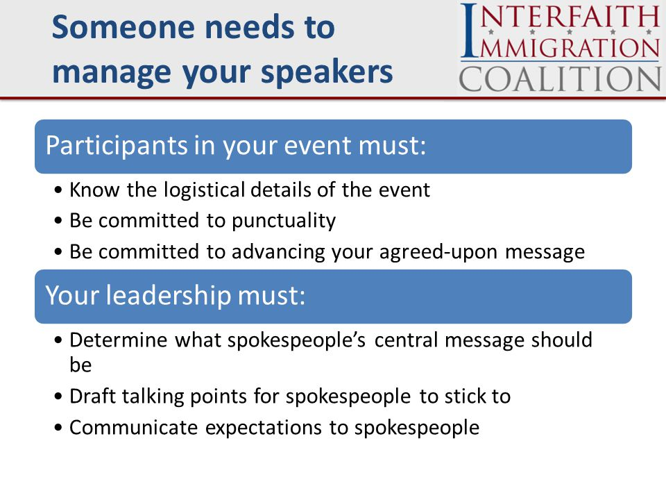 Speaker management Participants in your event must: Know the logistical details of the event Be committed to punctuality Be committed to advancing your agreed-upon message Your leadership must: Determine what spokespeople's central message should be Draft talking points for spokespeople to stick to Communicate expectations to spokespeople Someone needs to manage your speakers