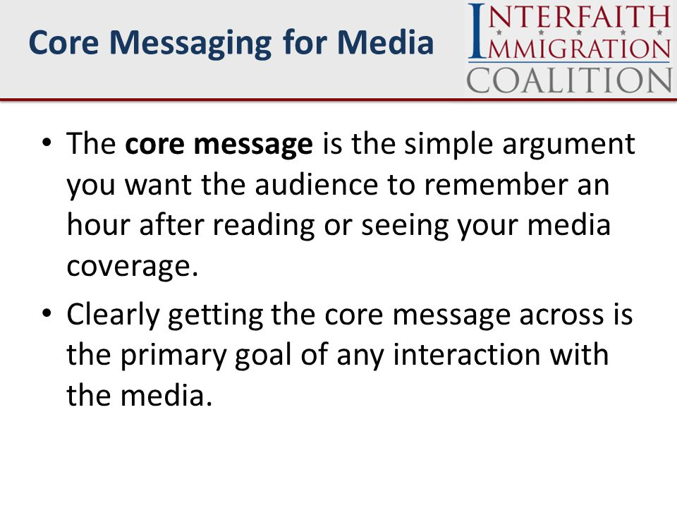 Core Messaging for Media The core message is the simple argument you want the audience to remember an hour after reading or seeing your media coverage.