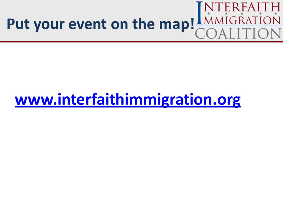 www.interfaithimmigration.org Put your event on the map!