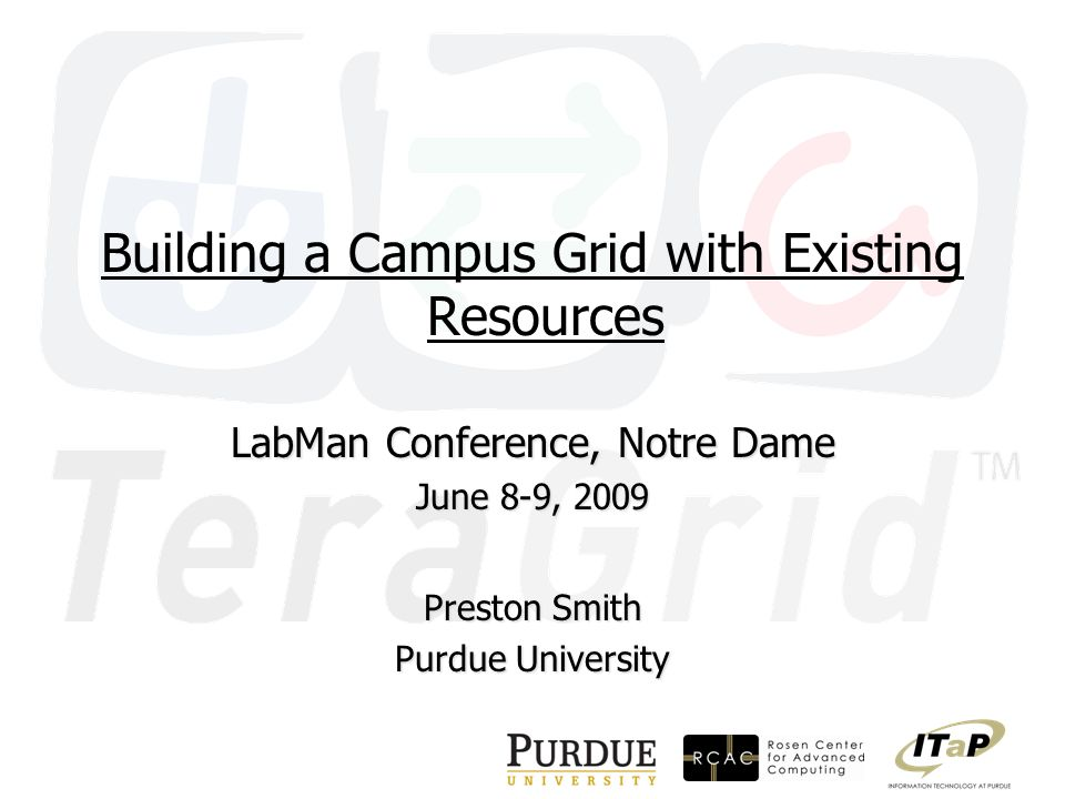 Building a Campus Grid with Existing Resources LabMan Conference, Notre Dame June 8-9, 2009 Preston Smith Purdue University