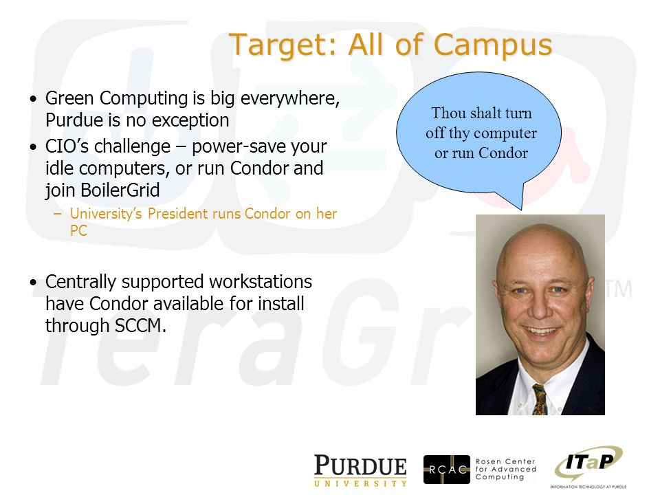 Target: All of Campus Green Computing is big everywhere, Purdue is no exception CIO's challenge – power-save your idle computers, or run Condor and join BoilerGrid –University's President runs Condor on her PC Centrally supported workstations have Condor available for install through SCCM.