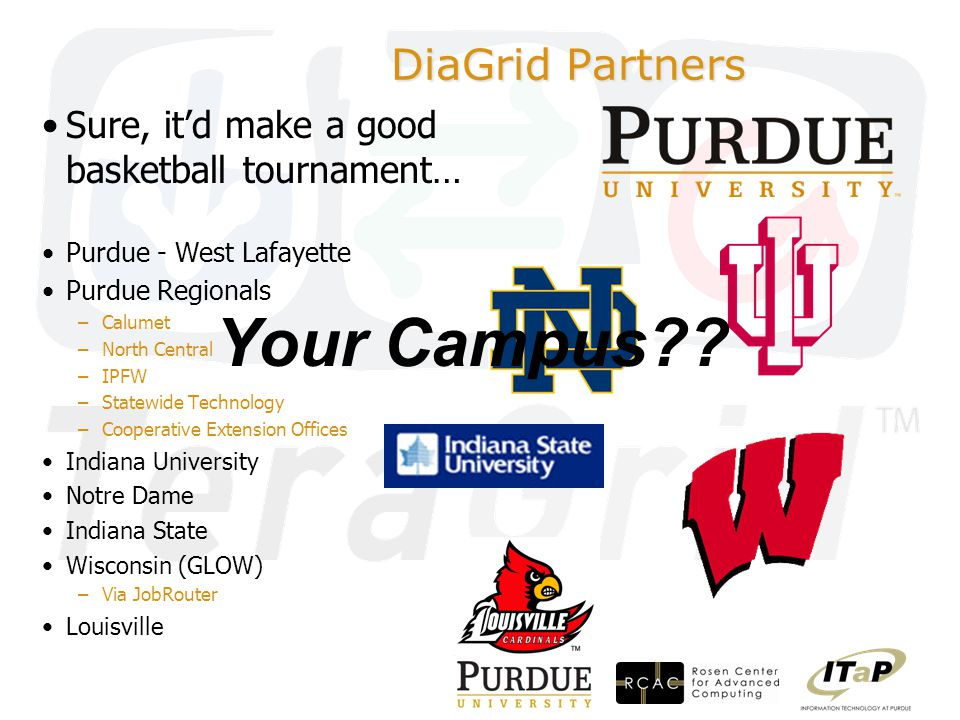DiaGrid Partners Sure, it'd make a good basketball tournament… Purdue - West Lafayette Purdue Regionals –Calumet –North Central –IPFW –Statewide Technology –Cooperative Extension Offices Indiana University Notre Dame Indiana State Wisconsin (GLOW) –Via JobRouter Louisville Your Campus
